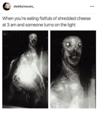 Cheese, Light, and Youre: daddyissues  When you're eating fistfuls of shredded cheese  at 3 am and someone turns on the light