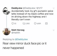 Driving, Black, and Coffee: DaddyJew @DaddyJew 9/1/17  Accidentally took my gf's pumpkin spice  latte instead of my black coffee and now  im driving down the highway and I  literally can't ever  32  1,082  4,691  Matt Herzog  @mattth  Replying to @DaddyJew  Rear view mirror duck face pic ort  never happened (@ship)