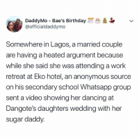 Top tweets of the day 😂😂😂😂 KraksTV: DaddyMo Bae's Birthday  @officialdaddymo  Somewhere in Lagos, a married couple  are having a heated argument because  while she said she was attending a work  retreat at Eko hotel, an anonymous source  on his secondary school Whatsapp group  sent a video showing her dancing at  Dangote's daughters wedding with her  sugar daddy. Top tweets of the day 😂😂😂😂 KraksTV
