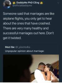 Bad, Blackpeopletwitter, and Marriage: DaddyMo PhD CEng  @officialdaddymo  Someone said that marriages are like  airplane flights, you only get to hear  about the ones that have crashed  T here are very many nealtny and  successful marriages out here. Don't  get it twisted  Mazi lbe @l_pissVodka  Unpopular opinion about marriage <p>It ain't all bad (via /r/BlackPeopleTwitter)</p>