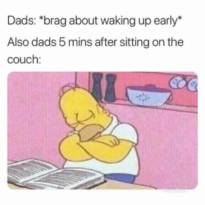 Up Early: Dads: *brag about waking up early*  Also dads 5 mins after sitting on the  couch:  MasiPopal  ChatoGrid