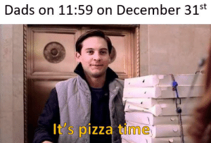 lAsT dEcAdE!?: Dads on 11:59 on December 31st  It's pizza time lAsT dEcAdE!?