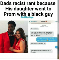College, Memes, and Black: Dads racist rant because  His daughter went to  Prom with a black guy  ANoFlterkings  Messages  Daddy  Det  Message  Yesterday 1110 PM  We are done  I won't be coming to your graduation.  Nor will l pay for your college. Go live  with the N  I went to prom with a black guy so  that's a problem racist much  Yes I am your dead to me  Don't ever contact me again we are  through.