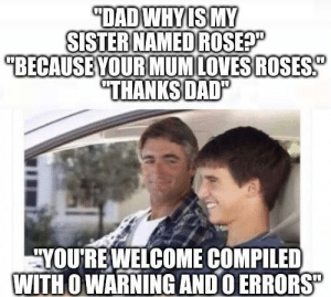 """YES YES YES! Ahh crap, Segmentation Fault: DADWHYIS MY  SISTER NAMED ROSEP  """"BECAUSE YOUR MUMLOVESROSES  """"THANKSDAD""""  YOURE WELCOME COMPILED  WITH O WARNING ANDO ERRORS"""" YES YES YES! Ahh crap, Segmentation Fault"""