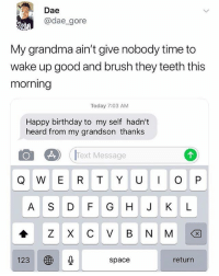 Birthday, Grandma, and Memes: Dae  @dae_gore  My grandma ain't give nobody time to  wake up good and brush they teeth this  morning  Today 7:03 AM  Happy birthday to my self hadn't  heard from my grandson thanks  o  es)  (Text Message  A S D F G H J KL  123 秒  return  space 🚫 WARNING 🚫 😂 @epicfunnypage is literally the funniest page , hurry and follow👌🏻👌🏻