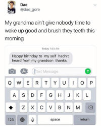 Birthday, Grandma, and Memes: Dae  @dae_gore  My grandma ain't give nobody time to  wake up good and brush they teeth this  morning  Today 7:03 AM  Happy birthday to my self hadn't  heard from my grandson thanks  01 A) IText Message  A S D F G H J KL  ZXCVBNM션  123  space  return Savage Grandma