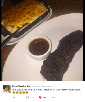 Woman's Expensive Burnt Steak Gets Clowned On Twitter | Bossip: Dae Kim the Slim @theisaiahbell Mar 19  She paid $358 for skirt steak. That's what they make Fajitas out of.  1154  80 Woman's Expensive Burnt Steak Gets Clowned On Twitter | Bossip