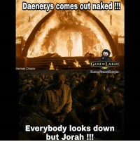 Jorah don't give no shits when its about the tiddies 😭😂: Daenerys comes out maked  Daenerys comes out naked  GAME oF LAUGHS  Harman Chopra  au  Everybody looks down  but Jorah ! Jorah don't give no shits when its about the tiddies 😭😂