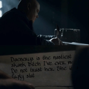 Bitch, Game of Thrones, and Slut: Daenerys is the nastiest  skank Bitch I've evep me  Do not (pust hep. She  eupla slut