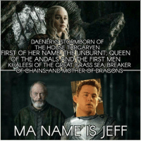 Who did this? 😂 . . . . . . . . . thronesmemes gameofthrones asoiaf got hbo gameofthronesfamily gameofthronesfan gameofthronesmemes gotmemes gots7 winterishere gameofthronesseason7 gotseason7 jonsnow kitharington daenerys daenerystargaryen jeff channingtatum: DAENERYS STORMBORN OF  THE HOUSE TARGARYEN  FIRST OF HER NAME, THE UNBURNT, QUEEN  OF THE ANDALS AND THE FIRST MEN  KHALEESI OF THE GREAT ORASS SEA, BREAKER  OF-CHAINS-AND-MOTHER-OF-DRAGONS  MA NAME S JEFF Who did this? 😂 . . . . . . . . . thronesmemes gameofthrones asoiaf got hbo gameofthronesfamily gameofthronesfan gameofthronesmemes gotmemes gots7 winterishere gameofthronesseason7 gotseason7 jonsnow kitharington daenerys daenerystargaryen jeff channingtatum