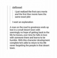 well SHIT - Max textpost textposts: daftbread  I just realized the first cars movie  and the first thor movie have the  same exact plot  want an explanation  A man on the road to greatness ends up  lost in a small desert town with  seemingly no hope of getting back to the  life he knows, over time he falls in love  with someone there and learns to be  humble. With this character development  complete he's able to return to his life  never forgetting the people in that desert  town. well SHIT - Max textpost textposts