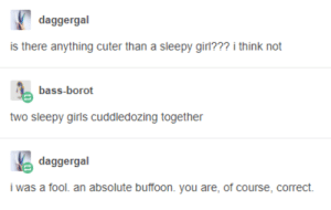 Girl, Bass, and Think: daggergal  is there anything cuter than a sleepy girl??? i think not  bass-borot  two sleepy giris  cuddledozing together  daggergal  i was a fool. an absolute buffoon. you are, of course, correct. What else?