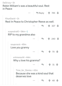 Beautiful, Christopher Reeve, and Grandma: DaGrizzy 1h  Robin William's was a beautiful soul. Rest  in Peace  Reply  745  KhunDavid 1h  Rest In Peace to Christopher Reeve as well  327  scapestratO 54m.1  RIP to my grandma also  240  soupcrack 49m  Love you granny  entmenscht 44m  Why u love his granma?  31  Time for Stories 43m  Because she was a kind soul that  deserves love  48 <p>Love you, granny</p>