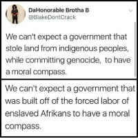 [Our]story 💡📚📖 Repost @samantha_emily_g: DaHonorable Brotha B  @BlakeDontCrack  We can't expect a government that  stole land from indigenous peoples  while committing genocide, to have  a moral compass.  We can't expect a government that  was built off of the forced labor of  enslaved Afrikans to have a moral  compasS. [Our]story 💡📚📖 Repost @samantha_emily_g