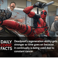Memes, Villain, and 🤖: DAILY Deadpool's regeneration ability gets  COMIC  stronger as time goes on because  FACTS it continually is being used due to  Constant cancer. Healing Factor or Super Speed? • marvel marvelcomics comics marvelheroes marvelvillains hero heroes villains villain avengers avengersassemble marvelstudios marvelmovies marvelfacts marvelcomicfacts dailyfacts comicfacts comic mcu dailycomicfacts