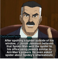 "This was in ""The Amazing Spider-Man Annual 6."" jjonahjameson spiderman peterparker sinistersix doctoroctopus vulture electro sandman kraventhehunter mysterio marvel marvelcomics marvelfacts dailygeekfacts: Daily Geek Facts  After spotting a spider outside of his  window, J. Jonah Jameson believed  that Spider-Man sent the spider to  his office using powers similar to  Ant-Man's powers. He even asked  spider about Spidey's whereabouts This was in ""The Amazing Spider-Man Annual 6."" jjonahjameson spiderman peterparker sinistersix doctoroctopus vulture electro sandman kraventhehunter mysterio marvel marvelcomics marvelfacts dailygeekfacts"
