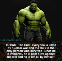 "Alive, Facts, and Memes: Daily Geek Facts  In 'Hulk: The End,"" everyone is  killed  by nuclear war and the Hulk is the  only person who survives. Since he  is immortal, he is kept alive against  his will and he is left all by himself It's a pretty sad storyline. Imagine being left behind with no one to talk to 😩 - hulk theincrediblehulk brucebanner markruffalo hulktheend planethulk worldwarhulk thorragnarok marvel marvelcomics marvelfacts dailygeekfacts"