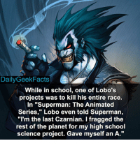 """Memes, Superman, and Planets: Daily Geek Facts  While in school, one of Lobo's  projects was to kill his entire race.  In """"Superman: The Animated  Series,"""" Lobo even told Superman,  """"I'm the last Czarnian. I fragged the  rest of the planet for my high school  science project. Gave myself an A Savage. lobo czarnian superman youngjustice justiceleague dceu dc dccomics dcfacts dailygeekfacts"""