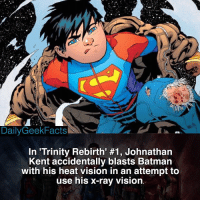 Batman, Memes, and Superhero: Daily Geek Factsk SAN  In 'Trinity Rebirth' #1, Johnathan  Kent accidentally blasts Batman  with his heat vision in an attempt to  use his x-ray vision. Who is your favorite child superhero? - superman superboy johnathankent supergirl clarkkent loislane damianwayne robin supersons dc dccomics dcfacts dailygeekfacts