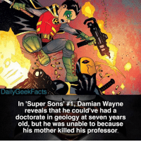 Memes, 🤖, and Super: Daily GeekFacts  In 'Super Sons' #1, Damian Wayne  reveals that he could've had a  doctorate in geology at seven years  old, but he was unable to because  his mother killed his professor. Damian Wayne of Jonathan Kent? damianwayne robin boywonder jonathankent superboy boyofsteel batman superman justiceleague supersons dc dccomics dcrebirth dcfacts dailygeekfacts