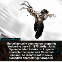 Fact credit @the.superhero.hub - wolverine logan jameshowlett beast cyclops rogue jeangrey iceman nightcrawler hughjackman deadpool marvel marvelcomics marvelfacts dailygeekfacts: Daily GeekFacts  Marvel actually planned on dropping  Wolverine back in 1975. Artist John  Byrne decided to take on Logan's  character because as a Canadian  himself, he didn't want to see a  Canadian character get dropped Fact credit @the.superhero.hub - wolverine logan jameshowlett beast cyclops rogue jeangrey iceman nightcrawler hughjackman deadpool marvel marvelcomics marvelfacts dailygeekfacts