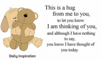 Friendship Quotes: Daily Inspiration  This is a hug  from me to you,  to let you know  I am thinking of you,  and although I have nothing  to say,  you know I have thought of  you today. Friendship Quotes