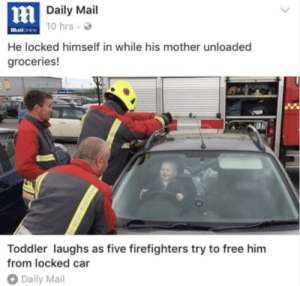 queeen-mother:  sixpenceee:  Wow.  My child  : Daily Mail  10 hrs .  MailOnine  He locked himself in while his mother unloaded  groceries!  Toddler laughs as five firefighters try to free him  from locked ca  Daily Mal queeen-mother:  sixpenceee:  Wow.  My child