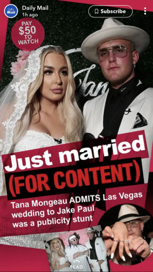 Las Vegas, Daily Mail, and Las Vegas: Daily Mail  1h ago  Dally  Mail  ASubscribe  PAY  $50  TO  WATCH  Just married   (FOR CONTENT)I  Tana Mongeau ADMITS Las Vegas  wedding to Jake Paul  was a publicity stunt  READ Is it time for a Content Cop pt. 2
