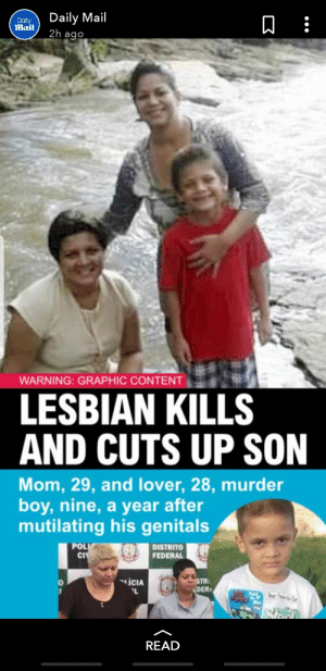 School, Daily Mail, and Lesbian: Daily Mail  2h ago  Daily  Mail  WARNING: GRAPHIC CONTENT  LESBIAN KILLS  AND CUTS UP SON  Mom, 29, and lover, 28, murder  boy,nine, a year after  mutilating his genitals  POLI  CI  DISTRITO  FEDERAL  ICIA  STR  EDER  L  Seur Far Ga  Nool  READ This lesbian couple that horrifically and brutally murder one of the women's son, cut him up and stuff him into school bags and a suitcase.