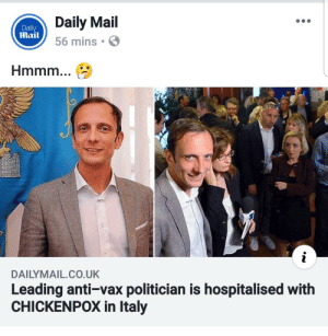 It hurt its self in confusion: Daily Mail  56 mins  Daily  Mail  Hmmm  DAILYMAIL.CO.UK  Leading anti-vax politician is hospitalised with  CHICKENPOX in Italy It hurt its self in confusion