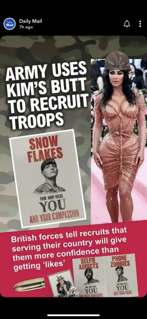 Half of the posts in this subreddit happen because of this reason: Daily Mail  7h ago  Daily  Mail  ARMY USES  KIM'S BUTT  TO RECRUIT  TROOPS  SNOW  FLAKES  YOUR ARMY NEEDS  YOU  AND YOUR COMPASSION  British forces tell recruits that  serving their country will give  them more confidence than  PHONE  ZOMBIES  SELFIE  ADDICTS  getting 'likes'  w AY MS  YOUR LIMY NEEDS  YOU  AND YOUR FOCUS  READ YOU  NANTMY  AND VOUR CONFIDENCE Half of the posts in this subreddit happen because of this reason