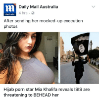 Isis, Memes, and Australia: Daily Mail Australia  4 hrs  Australia  After sending her mocked-up execution  photos  Hijab porn star Mia Khalifa reveals ISIS are  threatening to BEHEAD her jus scrolling thru fb