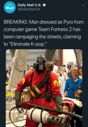 "News, Pop, and Streets: Daily  Mail @DailyMailUK  Daily Mail U.K.  U.K. NEWS  BREAKING: Man dressed as Pyro from  computer game Team Fortress 2 has  been rampaging the streets, claiming  to ""Eliminate K-pop."" Not the hero we deserve, but the hero we need"