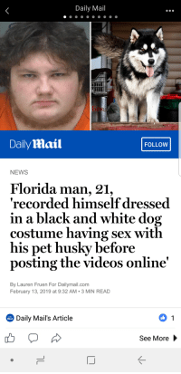Daily Mail  DailyMlail  FOLLOW  NEWS  Florida man, 21,  recorded himself dressed  in a black and white dog  costume having sex with  his pet husky before  posting the videos online'  By Lauren Fruen For Dailymail.com  February 13, 2019 at 9:32 AM 3 MIN READ  Daily Mail's Article  Οι  See More Only in Florida