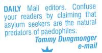 Memes, Daily Mail, and Mail: DAILY Mail editors. Confuse  your readers by claiming that  asylum seekers are the natural  predators of paedophiles.  Tommy Dungmonger  e-mail