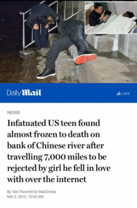 Shit I don't blame him.: Daily mail  I LIKE  NEWS  Infatuated US teen found  almost frozen to death on  bank of Chinese river after  travelling ,000 miles to be  rejected by girl he fell in love  with over the internet  By Ted Thornhill for MailOnline  Mar 2, 2015, 10:52 AM Shit I don't blame him.