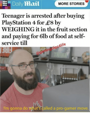 Food, PlayStation, and Daily Mail: Daily mail  MORE STORIES  Teenager is arrested after buying  PlayStation 4 for £8 by  WEIGHING it in the fruit section  and paying for 6lb of food at self-  service till  @gamin clipz4life  THIN  I'm gonna do what's called a pro-gamer move. gamingclipz4life