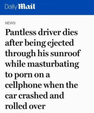 Ejaculate and evacuate: Daily Mail  NEWS  Pantless driver dies  after being ejected  through his sunroof  while masturbating  to porn on a  cellphone when the  car crashed and  rolled over Ejaculate and evacuate