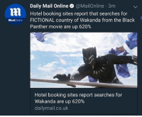 Memes, Black, and Black Panther: Daily Mail Online @MailOnline 3m  Hotel booking sites report that searches for  Bailonlne FICTIONAL country of Wakanda from the Black  Panther movie are up 620%  Hotel booking sites report searches for  Wakanda are up 620%  dailymail.co.uk I didn't want to believe this but the headline is real. 😂😂😂 just let the nukes fly. RESET!!!