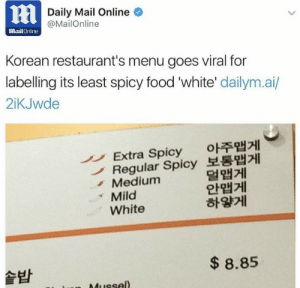 "ace-pervert: nightbringer24:  ace-pervert:  nightbringer24:  ace-pervert:  tamhonks:  dakigetsvsg:  fuckkyliejenner: But are they wrong  I'm okay with this.  ""White"" actually refers to the color of the Kimchi that's served with the food. If there's no red pepper added to it; it's described as ""white"" which automatically makes it the least spiciest out of all the options. also someone said the Hangul characters next to the ""white"" description translate to ""white"" as in the color; not white as in ""white people""   that explains it  I have a feeling that most of people making this viral is non-white people wanting to get a crappy dig at white people.  Americans , just say americans  Not all Americans. Idiotic Americans, granted.  not even all Idiotic Americans , just the Racist kind : Daily Mail Online  @MailOnline  MailOnline  Korean restaurant's menu goes viral for  labelling its least spicy food 'white' dailym.ai/  2iKJwde  Extra Spicy o주맵게  Regular Spicy 보통맵게  Medium  Mild  White  멀맵게  안맵게  하얗게  솥밥  8.85 ace-pervert: nightbringer24:  ace-pervert:  nightbringer24:  ace-pervert:  tamhonks:  dakigetsvsg:  fuckkyliejenner: But are they wrong  I'm okay with this.  ""White"" actually refers to the color of the Kimchi that's served with the food. If there's no red pepper added to it; it's described as ""white"" which automatically makes it the least spiciest out of all the options. also someone said the Hangul characters next to the ""white"" description translate to ""white"" as in the color; not white as in ""white people""   that explains it  I have a feeling that most of people making this viral is non-white people wanting to get a crappy dig at white people.  Americans , just say americans  Not all Americans. Idiotic Americans, granted.  not even all Idiotic Americans , just the Racist kind"