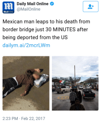 "Animals, Emoji, and Tumblr: Daily Mail Online  @MailOnline  MailOnline  Mexican man leaps to his death from  border bridge just 30 MINUTES after  being deported from the US  dailym.ai/2mcrLWm  2:23 PM Feb 22, 2017 <p><a href=""http://friendly-neighborhood-patriarch.tumblr.com/post/157825208607/deadjosey-gun-toting-greyshades"" class=""tumblr_blog"">friendly-neighborhood-patriarch</a>:</p>  <blockquote><p><a href=""http://deadjosey.tumblr.com/post/157582089899/gun-toting-greyshades-tropic-depression"" class=""tumblr_blog"">deadjosey</a>:</p><blockquote> <p><a href=""https://gun-toting-greyshades.tumblr.com/post/157580813979/tropic-depression-thats-1-down"" class=""tumblr_blog"">gun-toting-greyshades</a>:</p> <blockquote> <p><a href=""http://tropic-depression.tumblr.com/post/157580767998"" class=""tumblr_blog"">tropic-depression</a>:</p> <blockquote><p><a href=""http://emojipedia.org/ok-hand-sign/"">👌</a>   <a href=""http://www.fileformat.info/info/emoji/ok_hand/index.htm""></a>    <a href=""http://www.fileformat.info/info/emoji/ok_hand/index.htm""></a>    <br/></p></blockquote> <p>thats 1 down lads. we need more tho </p> </blockquote> <figure class=""tmblr-full"" data-orig-height=""270"" data-orig-width=""480""><img src=""https://78.media.tumblr.com/1ac18129de8078601fe9188fc768d622/tumblr_inline_olsnmamtjF1r0doxk_540.png"" data-orig-height=""270"" data-orig-width=""480""/></figure></blockquote>  <p>Fuck yall thats awful. They might be illegal and should be deported but still legit human beings.</p><p>Poor bastard. Can't imagine what was going through his mind.</p></blockquote>  <p>I really hate that the whole anti-illegal immigrant thing has devolved into &ldquo;anti-human beings who happened to be illegal immigrants&rdquo;. You can advocate for border security without acting like these people are animals who deserve to die.</p>"