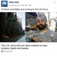 Beard, Memes, and Soldiers: Daily Mail  Yesterday at 4:45 PM 3  mattOnline  Turbans and hijabs are coming to the US Army.  The U.S. Army will now allow soldiers to wear  turbans, hijabs and beards  Daily Mail 👏🏽👏🏽👏🏽👏🏽 bless. un-demonising turbans and hijabs is 👌🏽 just because a thing is used by bad bad people doesn't make that thing bad in itself, it's also used by tons of good people ~ℑ (for more content, check out our page) egal egalitarian equality egalitarianism hijab turban military usarmy conservative liberal democrat republican islam muslim