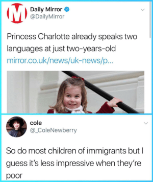 Children, News, and Charlotte: Daily Mirror <  @DailyMirror  Princess Charlotte already speaks two  languages at just two-years-old  mirror.co.uk/news/uk-news/p  cole  @_ColeNewberry  So do most children of immigrants but I  guess it's less impressive when they're  poor Two languages? Seems pretty normal to me