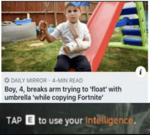 umbrella: DAILY MIRROR 4-MIN READ  Boy, 4, breaks arm trying to float' with  umbrella 'while copying Fortnite'  TAP  to use your Intelligence.