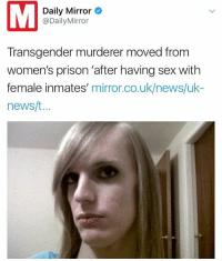 Daily Mirror  @Daily Mirror  Transgender murderer moved from  women's prison after having sex with  female inmates  mirror.co.uk/news/uk  news/t Your turn 😂😂😂😂😂