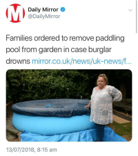 Daily Mirror  @DailyMirror  Families ordered to remove paddling  pool from garden in case burglar  drowns mirror.co.uk/news/uk-news/f..  13/07/2018, 8:15 am