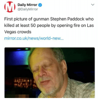 Daily Mirror  @DailyMirror  First picture of gunman Stephen Paddock who  killed at least 50 people by opening fire on Las  Vegas crowds  mirror.co.uk/news/world-new...  41 Police have identified the LasVegas shooter as 64 year old Stephen Paddock of Nevada who has been confirmed dead during a standoff with police. Our thoughts and prayers are with the victims and their families. 😢🙏💯 @DailyMirror PrayForLasVegas WSHH