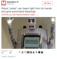 "News, Target, and Tumblr: Daily Mirror  @DailyMirror  Follow  Robot 'priest' can beam light from its hands  and give automated blessings  mirror.co.uk/news/weird-new  BlessU-2  RETWEETS LIKES  14  10  7:38 AM-29 May 2017 <p><a href=""http://rainy-days-are-over.tumblr.com/post/161252958597/sneeringimperialist-bring-the-child-unto-me"" class=""tumblr_blog"" target=""_blank"">rainy-days-are-over</a>:</p> <blockquote> <p><a href=""http://sneeringimperialist.tumblr.com/post/161245114471/bring-the-child-unto-me"" class=""tumblr_blog"" target=""_blank"">sneeringimperialist</a>:</p> <blockquote><p><i>Bring the child unto me</i><br/></p></blockquote> <figure data-orig-height=""309"" data-orig-width=""180""><img src=""https://78.media.tumblr.com/30529667e87b97187362e6f01dd8f786/tumblr_inline_oqsake6FIF1qjdi53_540.jpg"" data-orig-height=""309"" data-orig-width=""180""/></figure></blockquote>"