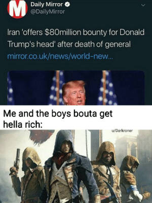 First person to Assassinate orange man wins $80.000.000 (Almost die): Daily Mirror  @DailyMirror  Iran 'offers $80million bounty for Donald  Trump's head' after death of general  mirror.co.uk/news/world-new...  Me and the boys bouta get  hella rich:  u/Darkroner First person to Assassinate orange man wins $80.000.000 (Almost die)