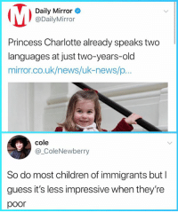 Daily Mirror  @DailyMirror  Princess Charlotte already speaks two  languages at just two-years-old  mirror.co.uk/news/uk-news/p...  cole  @_ColeNewberry  So do most children of immigrants but I  guess it's less impressive when they're  poor -oldmin backup page: 2 Stale 2 Furious